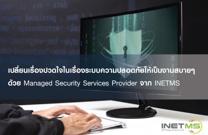 เปลี่ยนเรื่องปวดใจในเรื่องระบบความปลอดภัย ให้เป็นงานสบายๆ ด้วย Managed Security Services Provider จาก INETMS